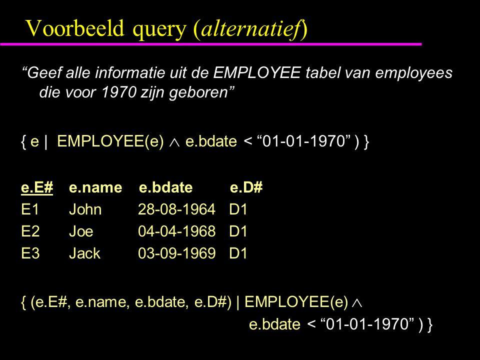 Voorbeeld query (alternatief) Geef alle informatie uit de EMPLOYEE tabel van employees die voor 1970 zijn geboren { e | EMPLOYEE(e)  e.bdate < 01-01-1970 ) } e.E#e.name e.bdate e.D# E1John 28-08-1964 D1 E2Joe 04-04-1968 D1 E3Jack 03-09-1969 D1 { (e.E#, e.name, e.bdate, e.D#) | EMPLOYEE(e)  e.bdate < 01-01-1970 ) }