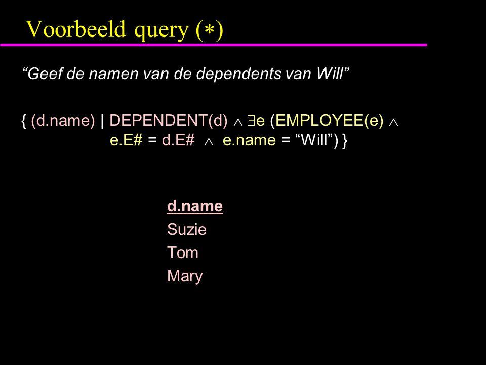 Voorbeeld query (  ) Geef de namen van de dependents van Will { (d.name) | DEPENDENT(d)   e (EMPLOYEE(e)  e.E# = d.E#  e.name = Will ) } d.name Suzie Tom Mary