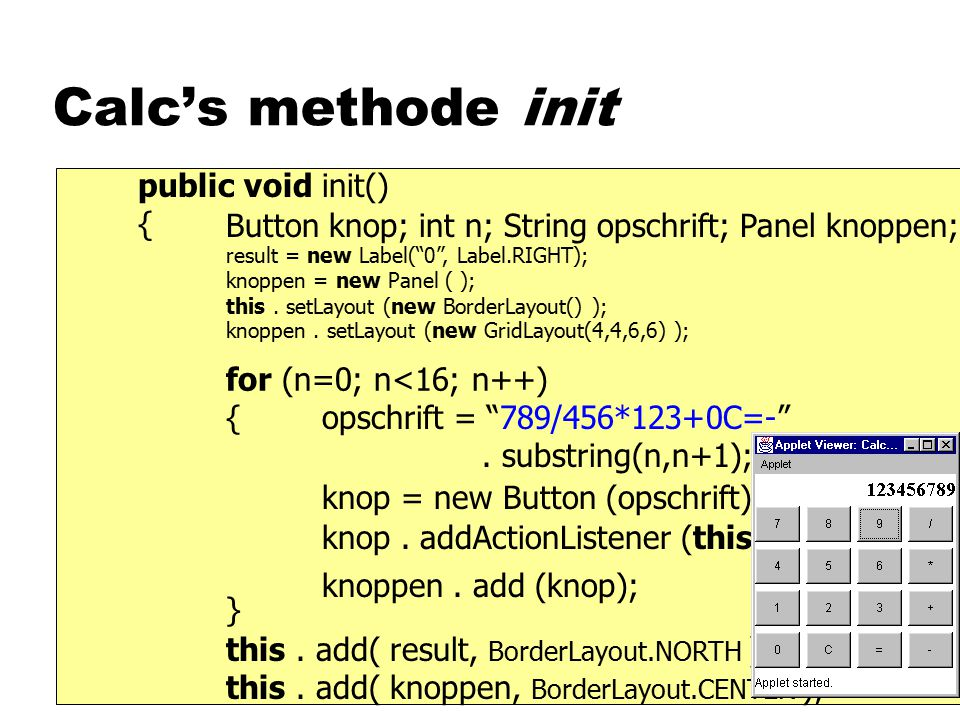 Calc's methode init public void init() { result = new Label( 0 , Label.RIGHT); knoppen = new Panel ( ); this.