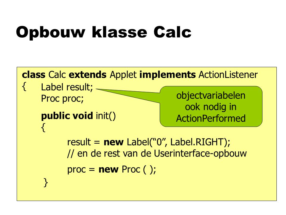 Opbouw klasse Calc class Calc extends Applet implements ActionListener { public void init() { result = new Label( 0 , Label.RIGHT); // en de rest van de Userinterface-opbouw proc = new Proc ( ); } Label result; Proc proc; objectvariabelen ook nodig in ActionPerformed