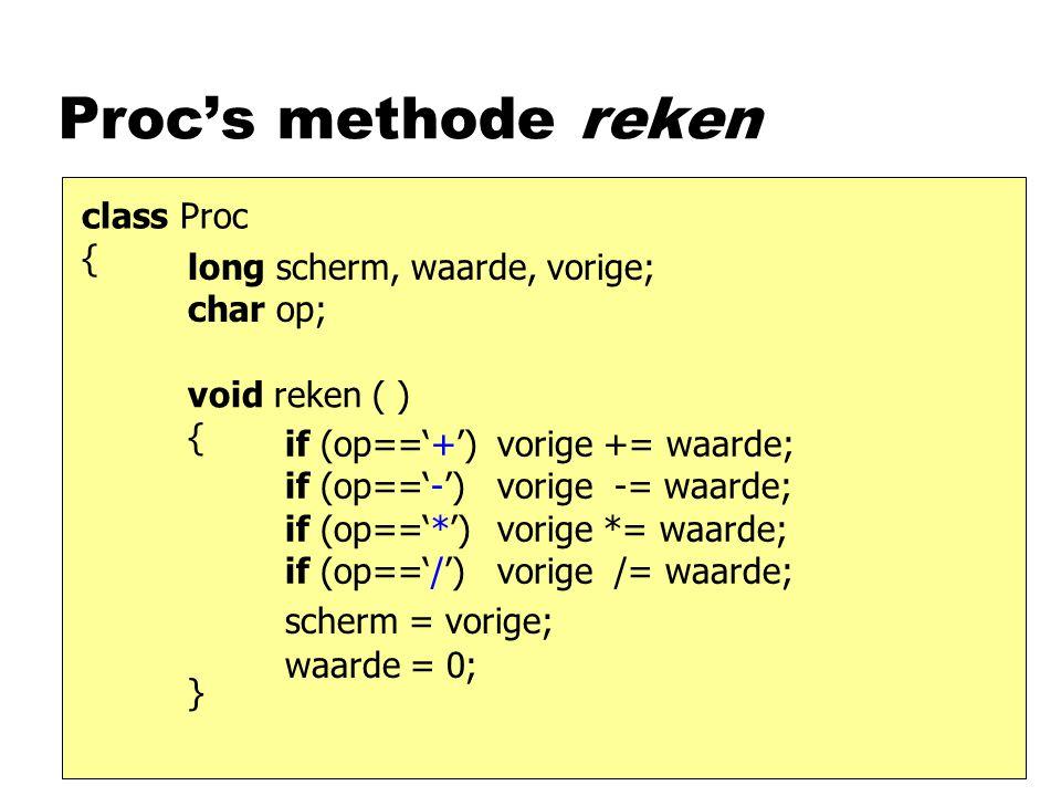 Proc's methode reken class Proc { void reken ( ) { } long scherm, waarde, vorige; char op; if (op=='+') if (op=='-') if (op=='*') if (op=='/') scherm = vorige; waarde = 0; vorige += waarde; vorige -= waarde; vorige *= waarde; vorige /= waarde;