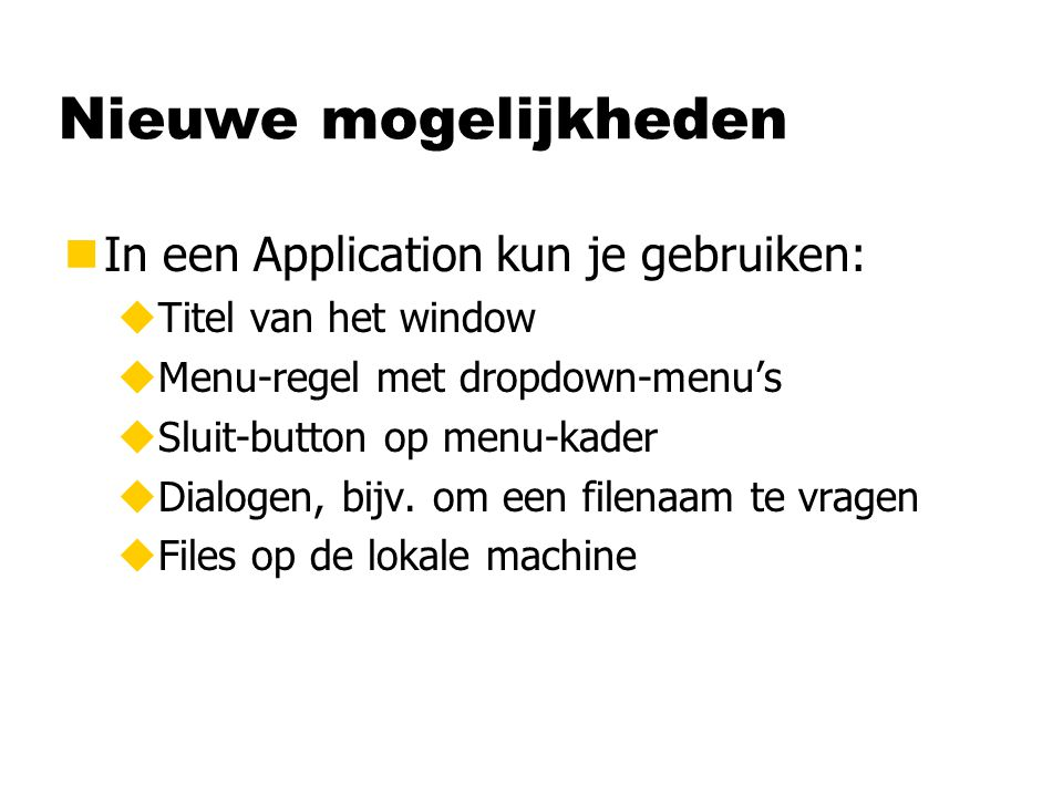 Nieuwe mogelijkheden nIn een Application kun je gebruiken: uTitel van het window uMenu-regel met dropdown-menu's uSluit-button op menu-kader uDialogen, bijv.