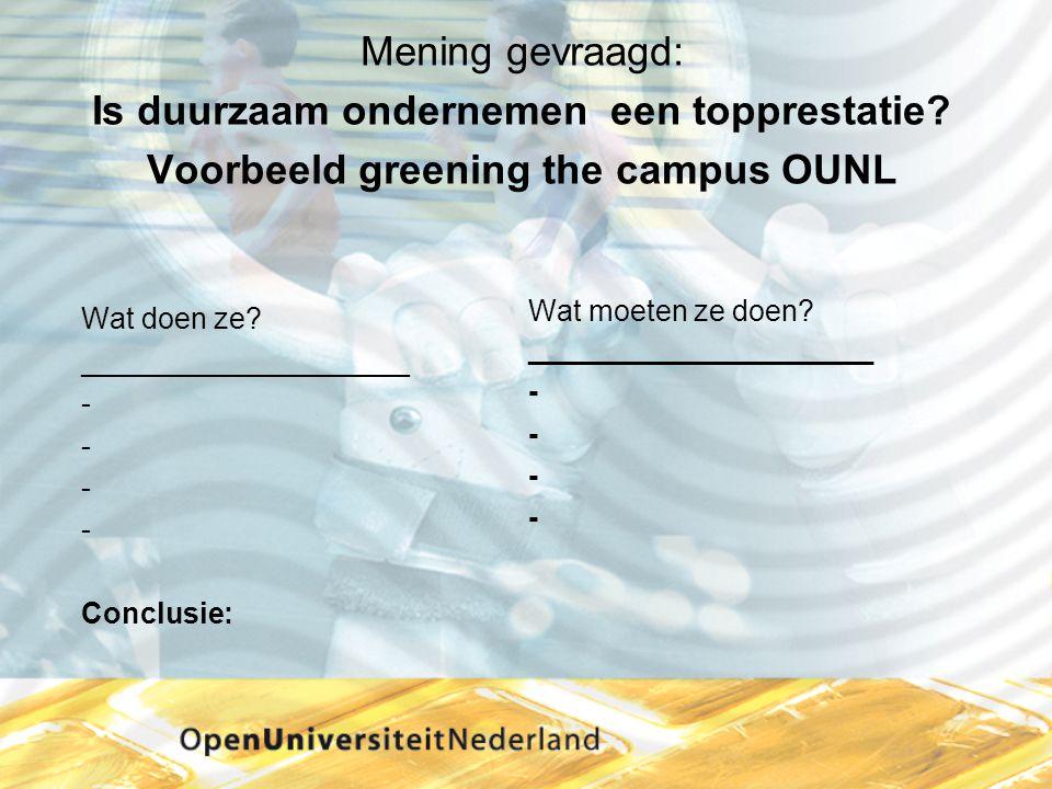 Mening gevraagd: Is duurzaam ondernemen een topprestatie? Voorbeeld greening the campus OUNL Wat doen ze? ____________________ - Conclusie: Wat moeten