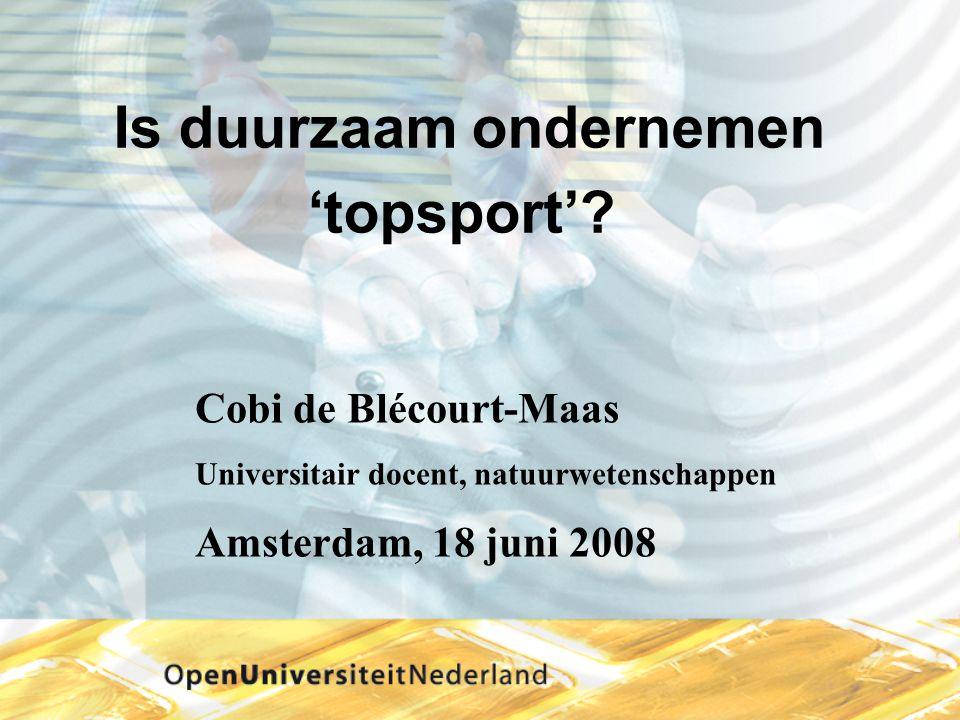 Is duurzaam ondernemen 'topsport'? Cobi de Blécourt-Maas Universitair docent, natuurwetenschappen Amsterdam, 18 juni 2008