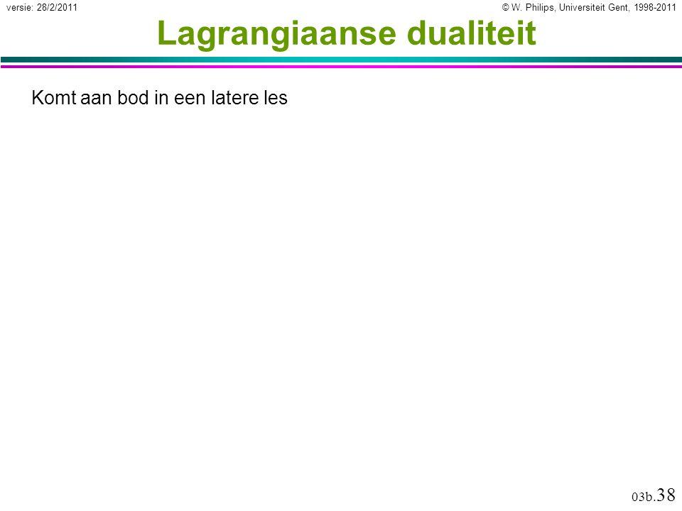 © W. Philips, Universiteit Gent, 1998-2011versie: 28/2/2011 03b. 38 Lagrangiaanse dualiteit Komt aan bod in een latere les