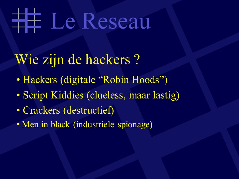 "Wie zijn de hackers ? Hackers (digitale ""Robin Hoods"") Script Kiddies (clueless, maar lastig) Crackers (destructief) Men in black (industriele spionag"