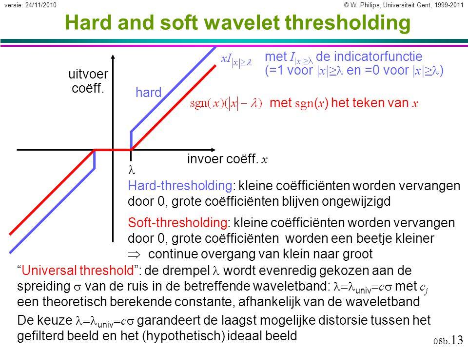 © W. Philips, Universiteit Gent, 1999-2011versie: 24/11/2010 08b. 13 Hard and soft wavelet thresholding Hard-thresholding: kleine coëfficiënten worden