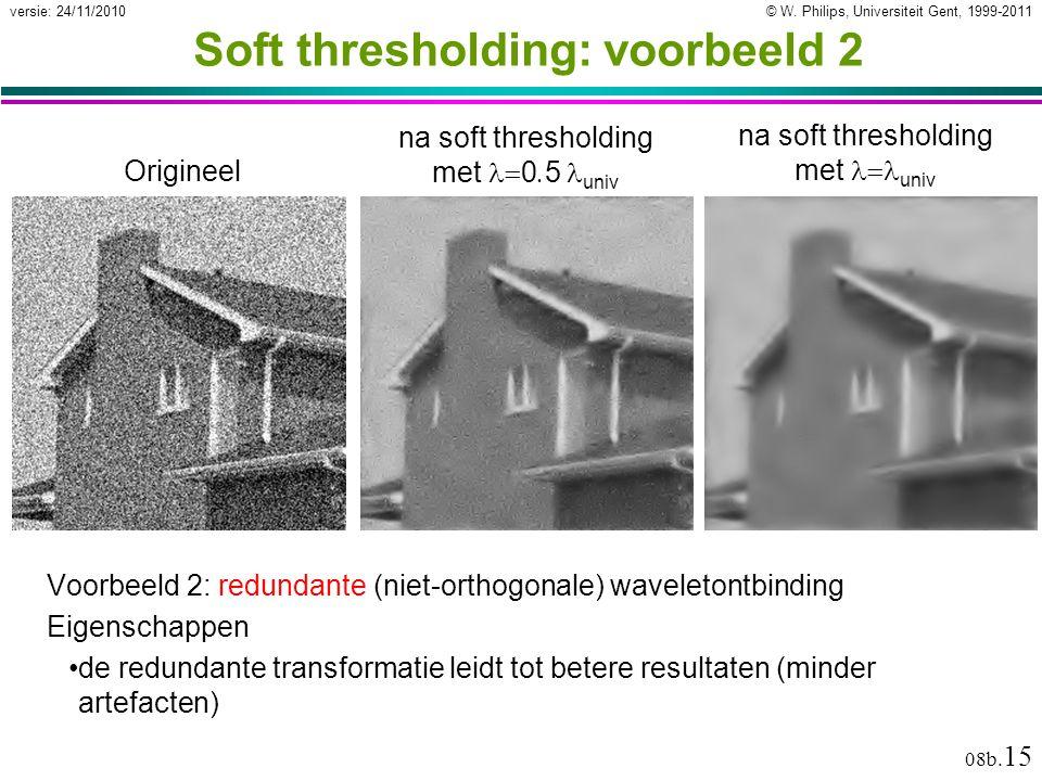 © W. Philips, Universiteit Gent, 1999-2011versie: 24/11/2010 08b. 15 Origineel Soft thresholding: voorbeeld 2 Voorbeeld 2: redundante (niet-orthogonal