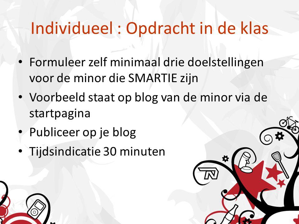 Individueel : Opdracht in de klas Formuleer zelf minimaal drie doelstellingen voor de minor die SMARTIE zijn Voorbeeld staat op blog van de minor via de startpagina Publiceer op je blog Tijdsindicatie 30 minuten