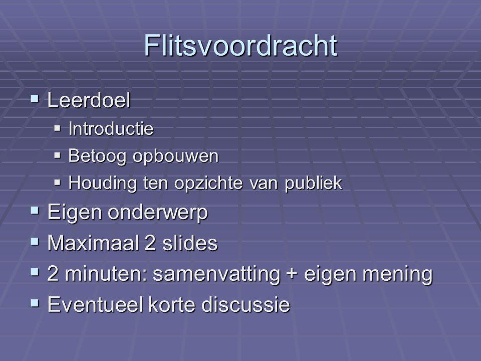 Flitsvoordracht  Leerdoel  Introductie  Betoog opbouwen  Houding ten opzichte van publiek  Eigen onderwerp  Maximaal 2 slides  2 minuten: samenvatting + eigen mening  Eventueel korte discussie