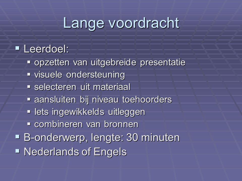 Lange voordracht  Leerdoel:  opzetten van uitgebreide presentatie  visuele ondersteuning  selecteren uit materiaal  aansluiten bij niveau toehoorders  Iets ingewikkelds uitleggen  combineren van bronnen  B-onderwerp, lengte: 30 minuten  Nederlands of Engels