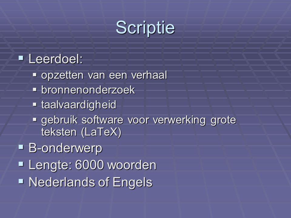 Scriptie  Leerdoel:  opzetten van een verhaal  bronnenonderzoek  taalvaardigheid  gebruik software voor verwerking grote teksten (LaTeX)  B-onderwerp  Lengte: 6000 woorden  Nederlands of Engels