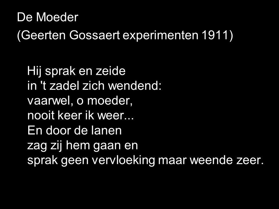 De Moeder (Geerten Gossaert experimenten 1911) Hij sprak en zeide in 't zadel zich wendend: vaarwel, o moeder, nooit keer ik weer... En door de lanen