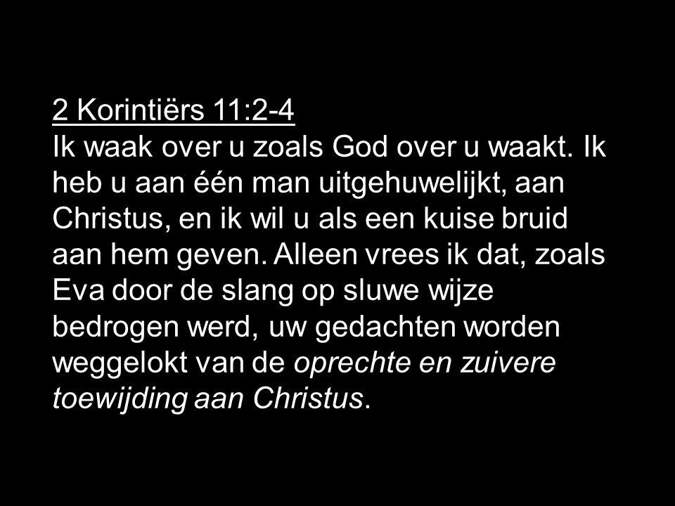 2 Korintiërs 11:2-4 Ik waak over u zoals God over u waakt. Ik heb u aan één man uitgehuwelijkt, aan Christus, en ik wil u als een kuise bruid aan hem