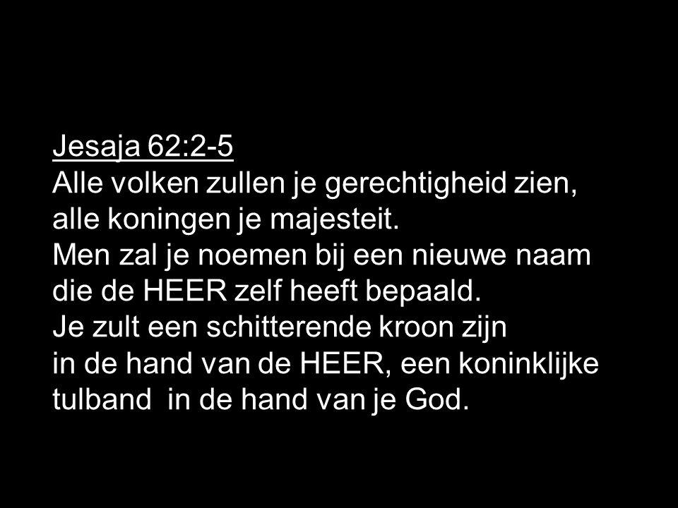 Jesaja 62:2-5 Alle volken zullen je gerechtigheid zien, alle koningen je majesteit. Men zal je noemen bij een nieuwe naam die de HEER zelf heeft bepaa