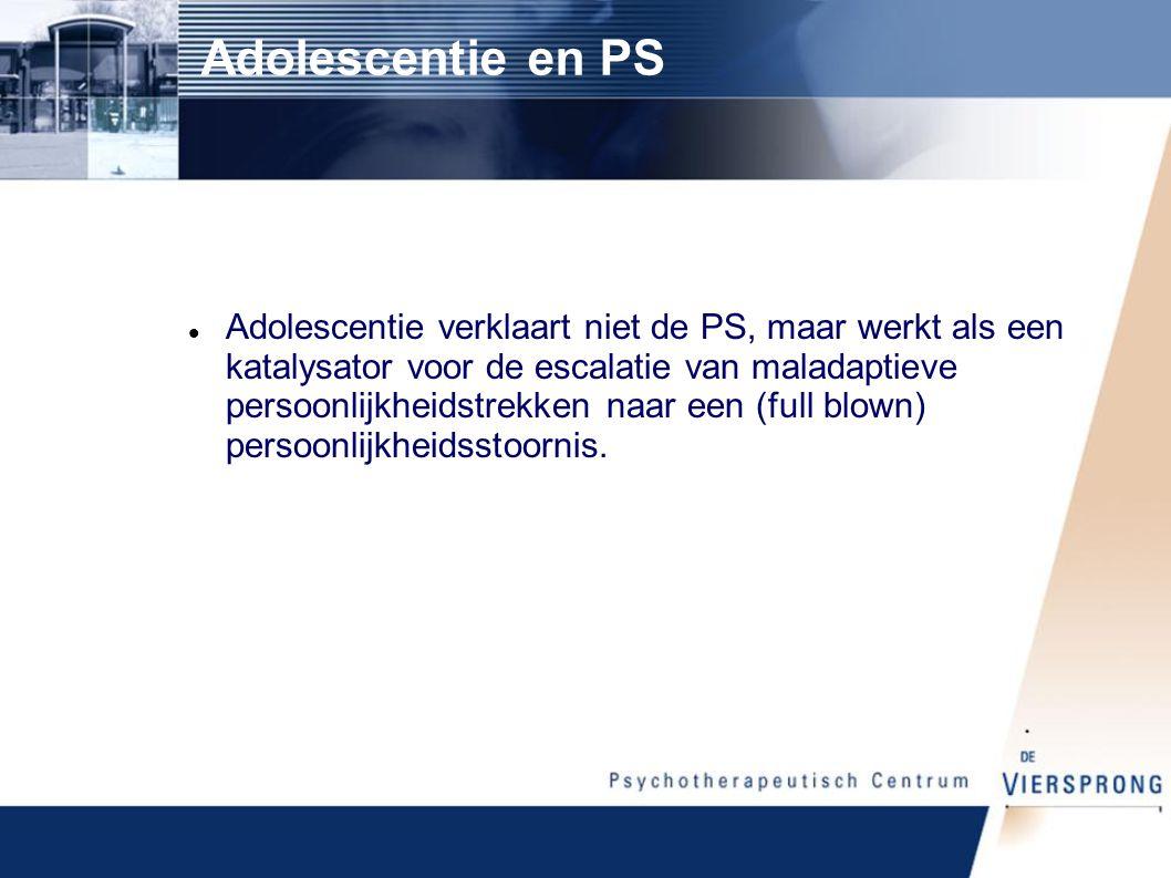Adolescentie en PS Adolescentie verklaart niet de PS, maar werkt als een katalysator voor de escalatie van maladaptieve persoonlijkheidstrekken naar een (full blown) persoonlijkheidsstoornis.