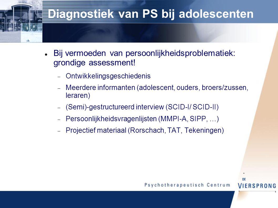 Diagnostiek van PS bij adolescenten Bij vermoeden van persoonlijkheidsproblematiek: grondige assessment.