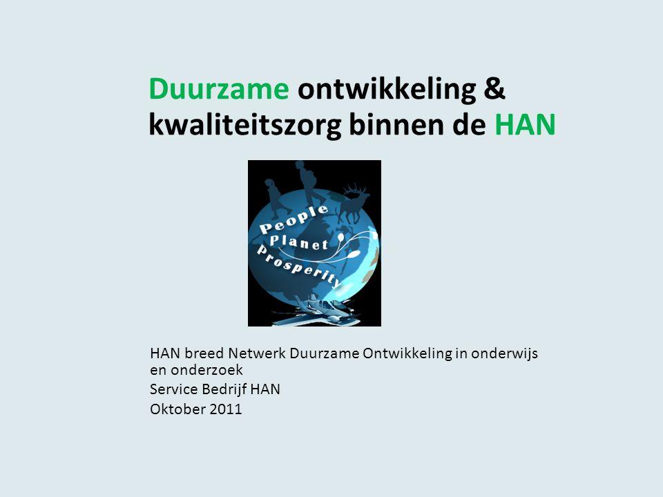 Duurzame ontwikkeling & kwaliteitszorg binnen de HAN HAN breed Netwerk Duurzame Ontwikkeling in onderwijs en onderzoek Service Bedrijf HAN Oktober 2011