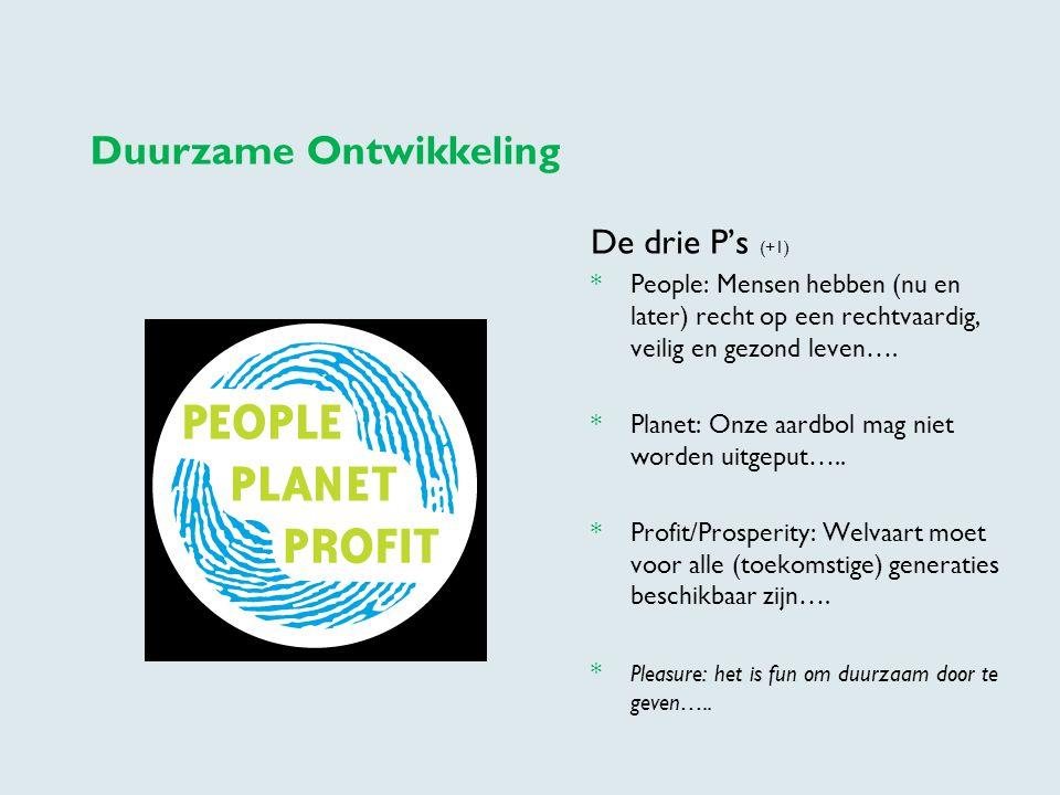 Duurzame Ontwikkeling De drie P's (+1) * People: Mensen hebben (nu en later) recht op een rechtvaardig, veilig en gezond leven…. * Planet: Onze aardbo