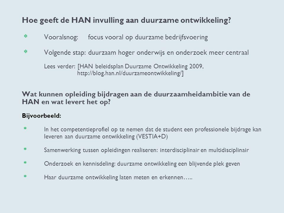 Hoe geeft de HAN invulling aan duurzame ontwikkeling? * Vooralsnog: focus vooral op duurzame bedrijfsvoering * Volgende stap: duurzaam hoger onderwijs