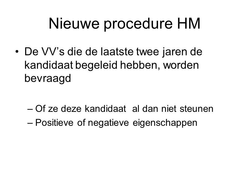 Nieuwe procedure HM De VV's die de laatste twee jaren de kandidaat begeleid hebben, worden bevraagd –Of ze deze kandidaat al dan niet steunen –Positieve of negatieve eigenschappen