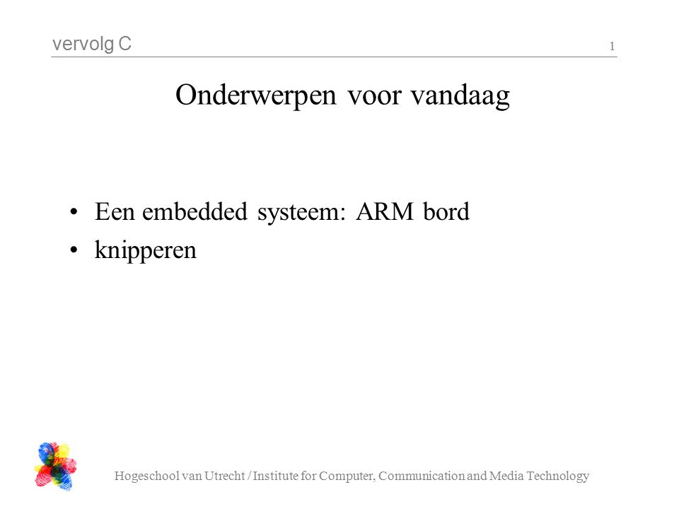 vervolg C Hogeschool van Utrecht / Institute for Computer, Communication and Media Technology 1 Onderwerpen voor vandaag Een embedded systeem: ARM bord knipperen