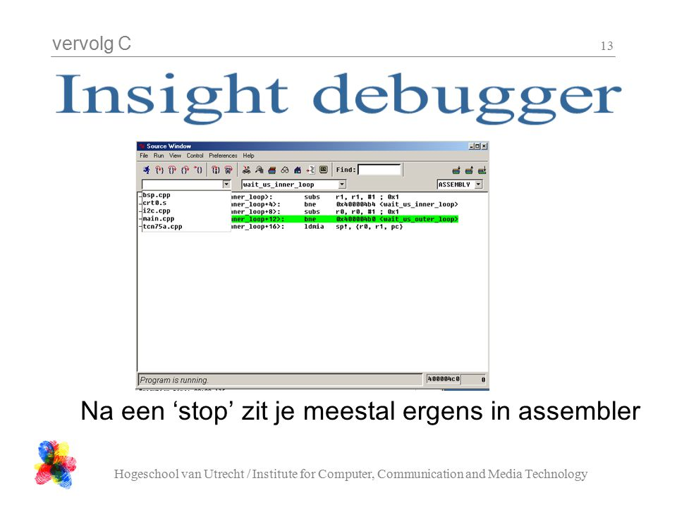 vervolg C Hogeschool van Utrecht / Institute for Computer, Communication and Media Technology 13 Na een 'stop' zit je meestal ergens in assembler