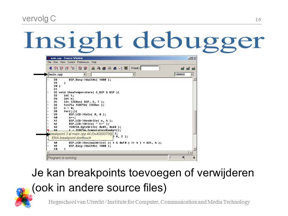 vervolg C Hogeschool van Utrecht / Institute for Computer, Communication and Media Technology 16 Je kan breakpoints toevoegen of verwijderen (ook in andere source files)