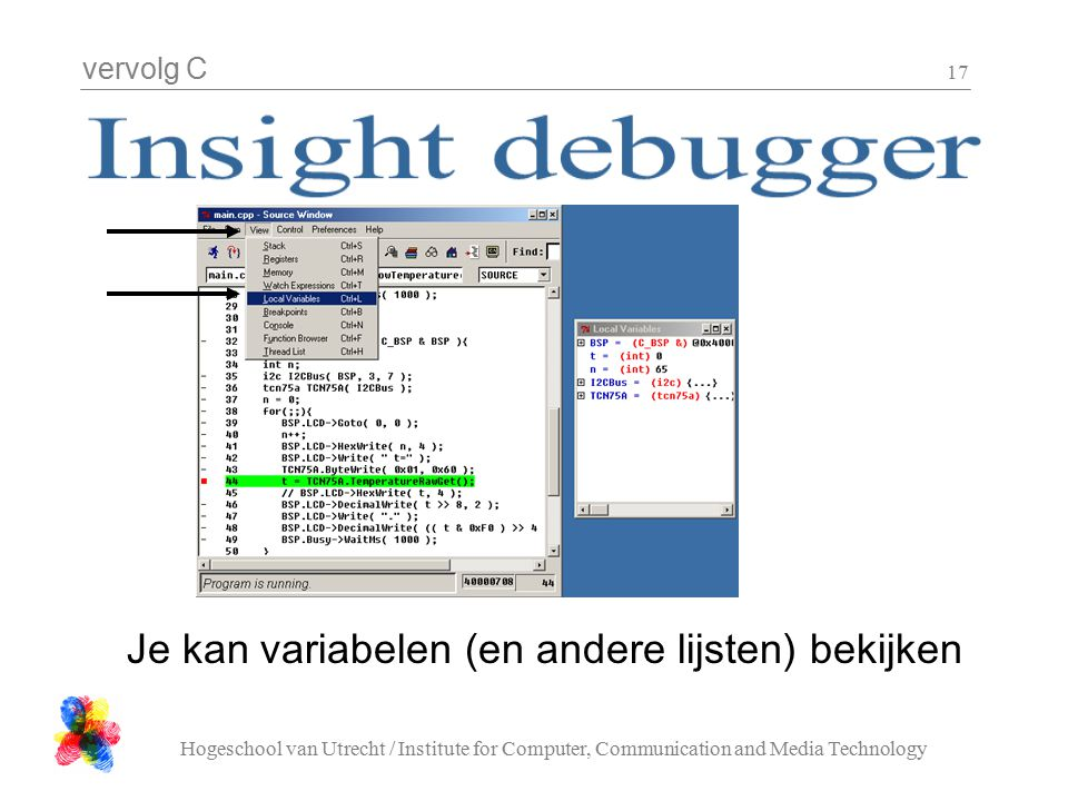 vervolg C Hogeschool van Utrecht / Institute for Computer, Communication and Media Technology 17 Je kan variabelen (en andere lijsten) bekijken