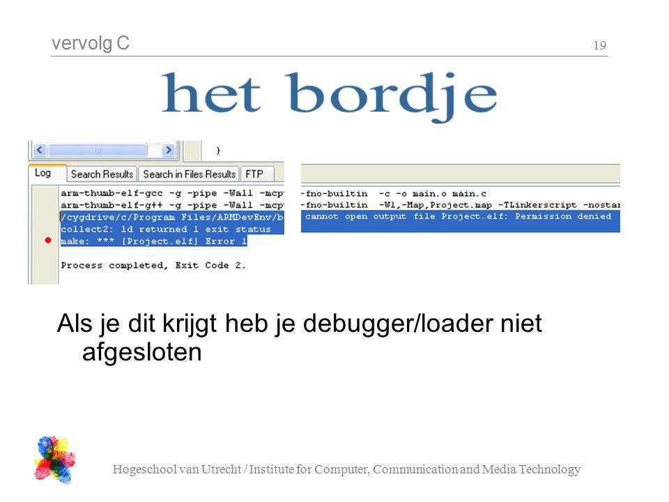vervolg C Hogeschool van Utrecht / Institute for Computer, Communication and Media Technology 19 Als je dit krijgt heb je debugger/loader niet afgesloten