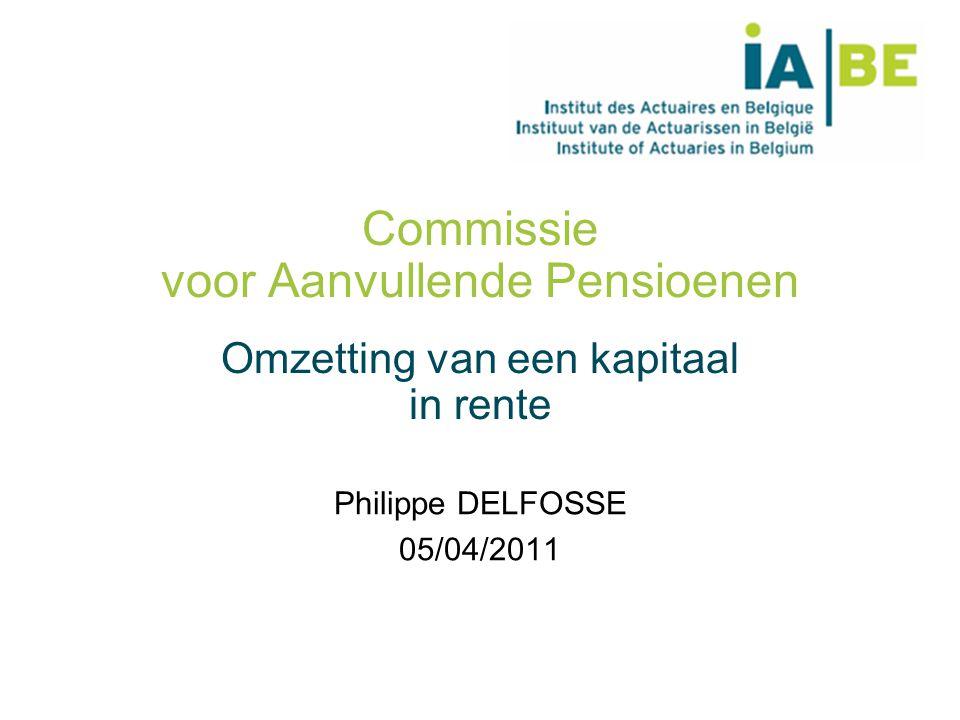 Commissie voor Aanvullende Pensioenen Omzetting van een kapitaal in rente Philippe DELFOSSE 05/04/2011
