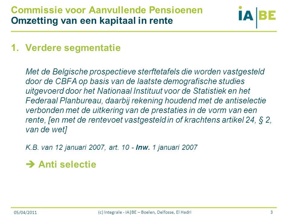 05/04/2011 (c) Integrale - IA|BE – Boelen, Delfosse, El Hadri3 Commissie voor Aanvullende Pensioenen Omzetting van een kapitaal in rente 1.Verdere segmentatie Met de Belgische prospectieve sterftetafels die worden vastgesteld door de CBFA op basis van de laatste demografische studies uitgevoerd door het Nationaal Instituut voor de Statistiek en het Federaal Planbureau, daarbij rekening houdend met de antiselectie verbonden met de uitkering van de prestaties in de vorm van een rente, [en met de rentevoet vastgesteld in of krachtens artikel 24, § 2, van de wet] K.B.