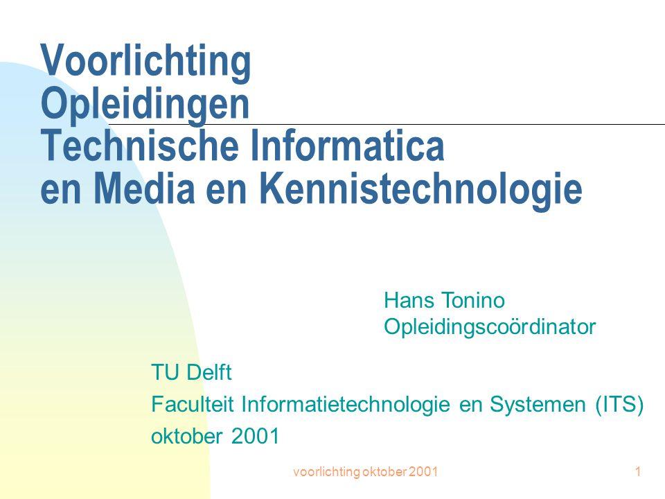 voorlichting oktober 20011 Voorlichting Opleidingen Technische Informatica en Media en Kennistechnologie TU Delft Faculteit Informatietechnologie en Systemen (ITS) oktober 2001 Hans Tonino Opleidingscoördinator