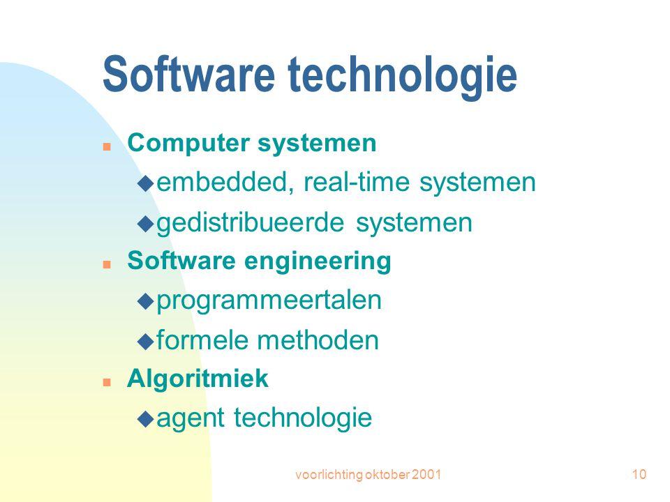 voorlichting oktober 200110 Software technologie n Computer systemen u embedded, real-time systemen u gedistribueerde systemen n Software engineering u programmeertalen u formele methoden n Algoritmiek u agent technologie