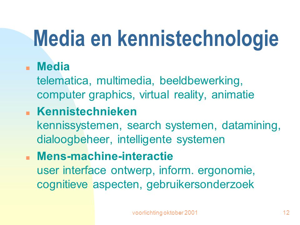 voorlichting oktober 200112 Media en kennistechnologie n Media telematica, multimedia, beeldbewerking, computer graphics, virtual reality, animatie n Kennistechnieken kennissystemen, search systemen, datamining, dialoogbeheer, intelligente systemen n Mens-machine-interactie user interface ontwerp, inform.