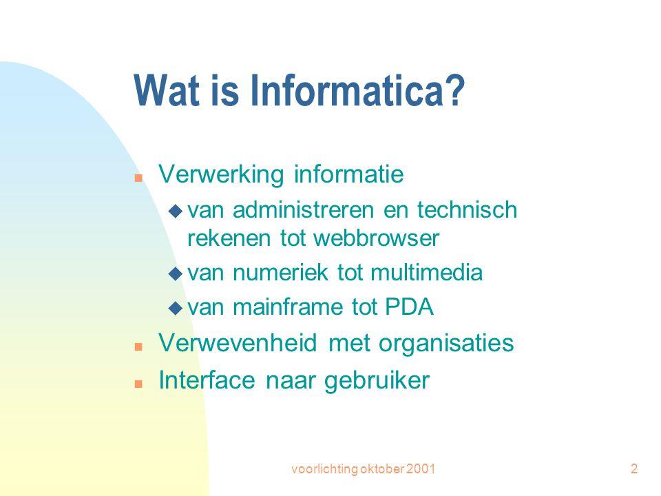 voorlichting oktober 20012 Wat is Informatica? n Verwerking informatie u van administreren en technisch rekenen tot webbrowser u van numeriek tot mult