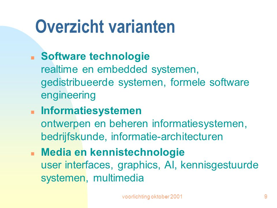 voorlichting oktober 20019 Overzicht varianten n Software technologie realtime en embedded systemen, gedistribueerde systemen, formele software engineering n Informatiesystemen ontwerpen en beheren informatiesystemen, bedrijfskunde, informatie-architecturen n Media en kennistechnologie user interfaces, graphics, AI, kennisgestuurde systemen, multimedia
