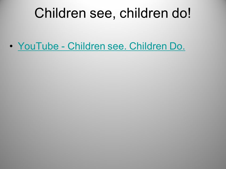 Children see, children do! YouTube - Children see. Children Do.