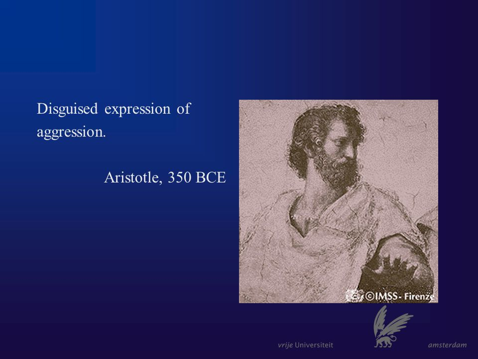 Disguised expression of aggression. Aristotle, 350 BCE