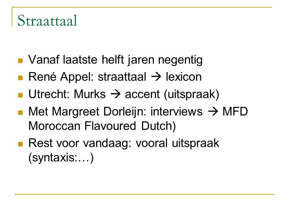 Straattaal Vanaf laatste helft jaren negentig René Appel: straattaal  lexicon Utrecht: Murks  accent (uitspraak) Met Margreet Dorleijn: interviews  MFD Moroccan Flavoured Dutch) Rest voor vandaag: vooral uitspraak (syntaxis:…)