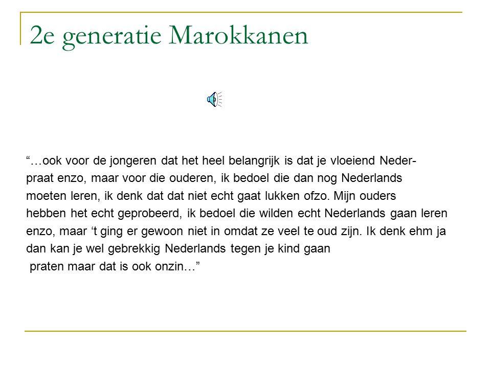 2e generatie Marokkanen …ook voor de jongeren dat het heel belangrijk is dat je vloeiend Neder- praat enzo, maar voor die ouderen, ik bedoel die dan nog Nederlands moeten leren, ik denk dat dat niet echt gaat lukken ofzo.
