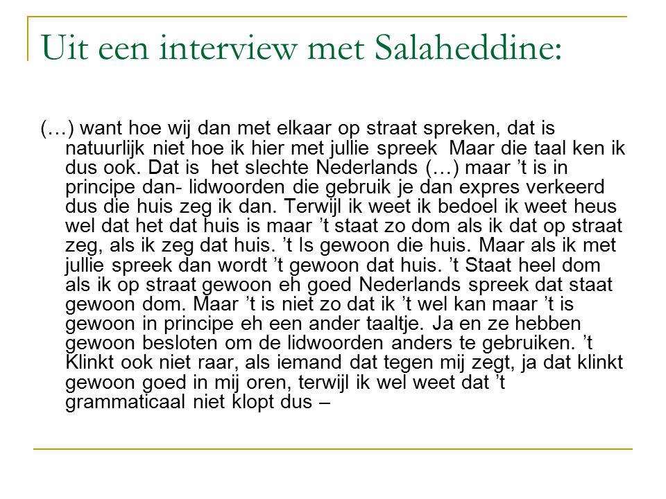Uit een interview met Salaheddine: (…) want hoe wij dan met elkaar op straat spreken, dat is natuurlijk niet hoe ik hier met jullie spreek Maar die taal ken ik dus ook.