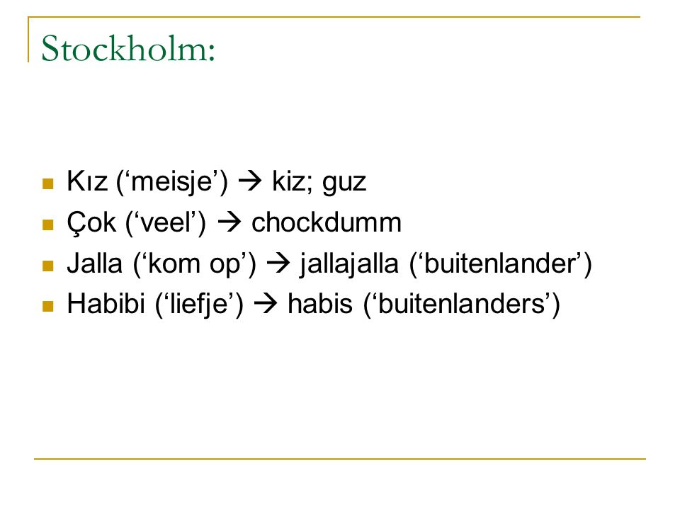 Stockholm: Kız ('meisje')  kiz; guz Çok ('veel')  chockdumm Jalla ('kom op')  jallajalla ('buitenlander') Habibi ('liefje')  habis ('buitenlanders')