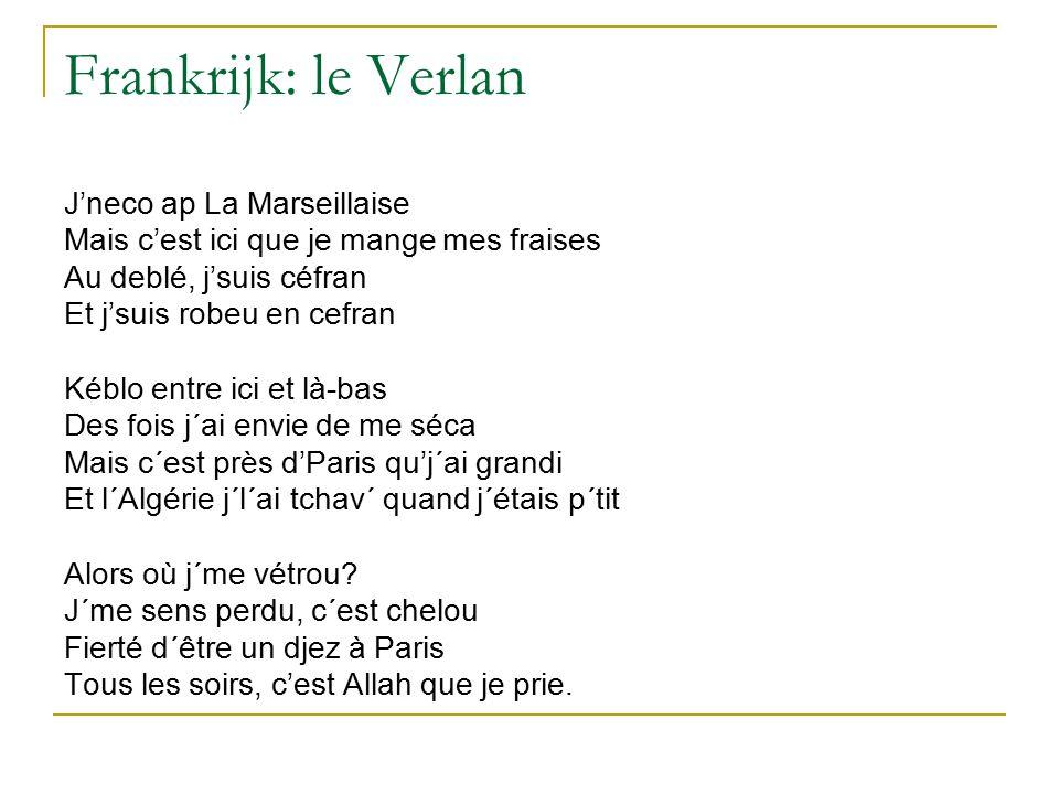 Frankrijk: le Verlan J'neco ap La Marseillaise Mais c'est ici que je mange mes fraises Au deblé, j'suis céfran Et j'suis robeu en cefran Kéblo entre ici et là-bas Des fois j´ai envie de me séca Mais c´est près d'Paris qu'j´ai grandi Et l´Algérie j´l´ai tchav´ quand j´étais p´tit Alors où j´me vétrou.