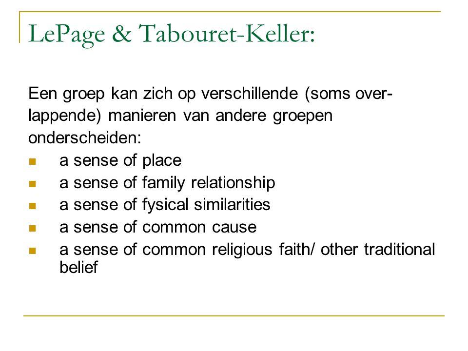 LePage & Tabouret-Keller: Een groep kan zich op verschillende (soms over- lappende) manieren van andere groepen onderscheiden: a sense of place a sense of family relationship a sense of fysical similarities a sense of common cause a sense of common religious faith/ other traditional belief