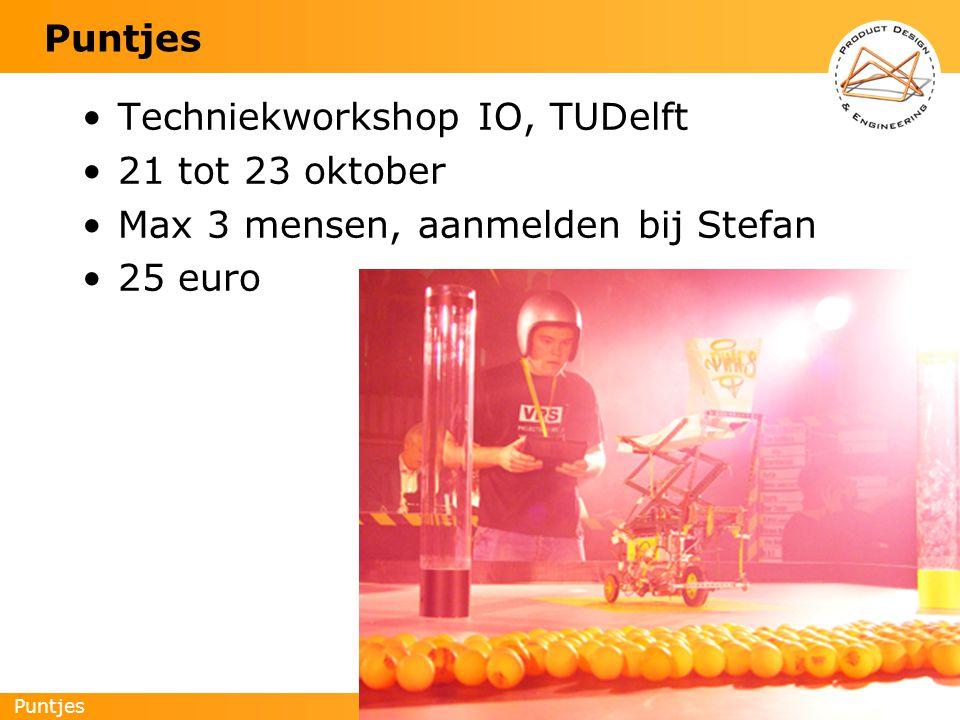 Puntjes 2 Techniekworkshop IO, TUDelft 21 tot 23 oktober Max 3 mensen, aanmelden bij Stefan 25 euro