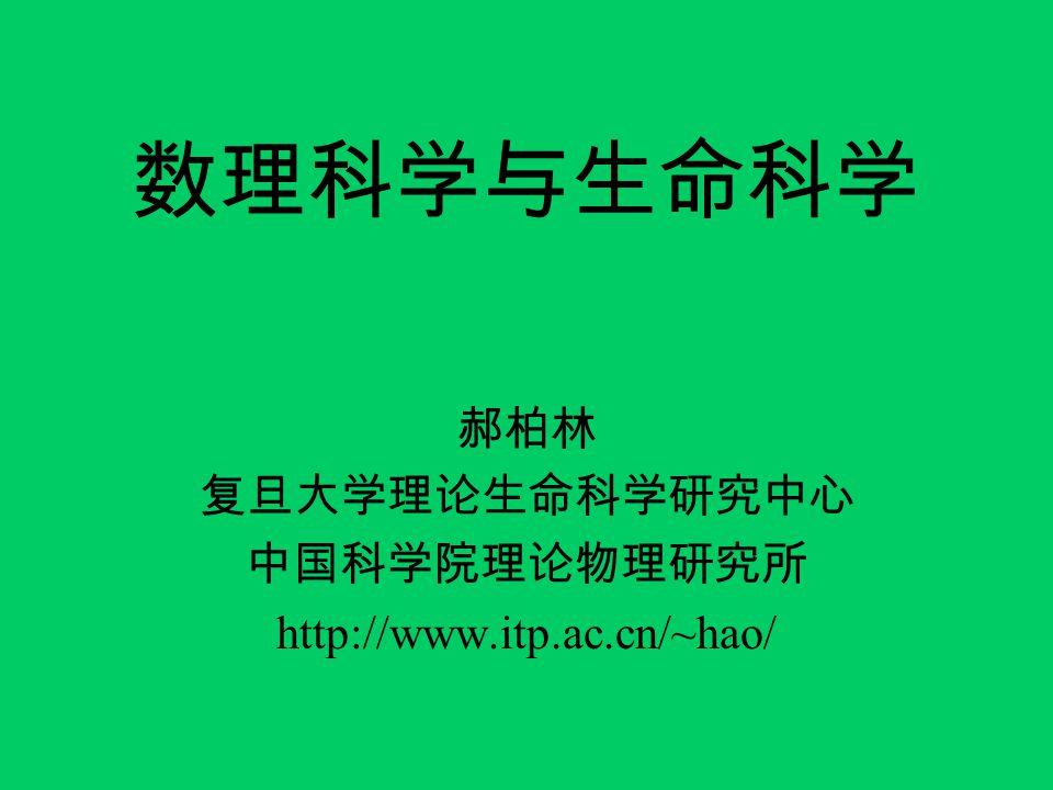 数理科学与生命科学 郝柏林 复旦大学理论生命科学研究中心 中国科学院理论物理研究所 http://www.itp.ac.cn/~hao/