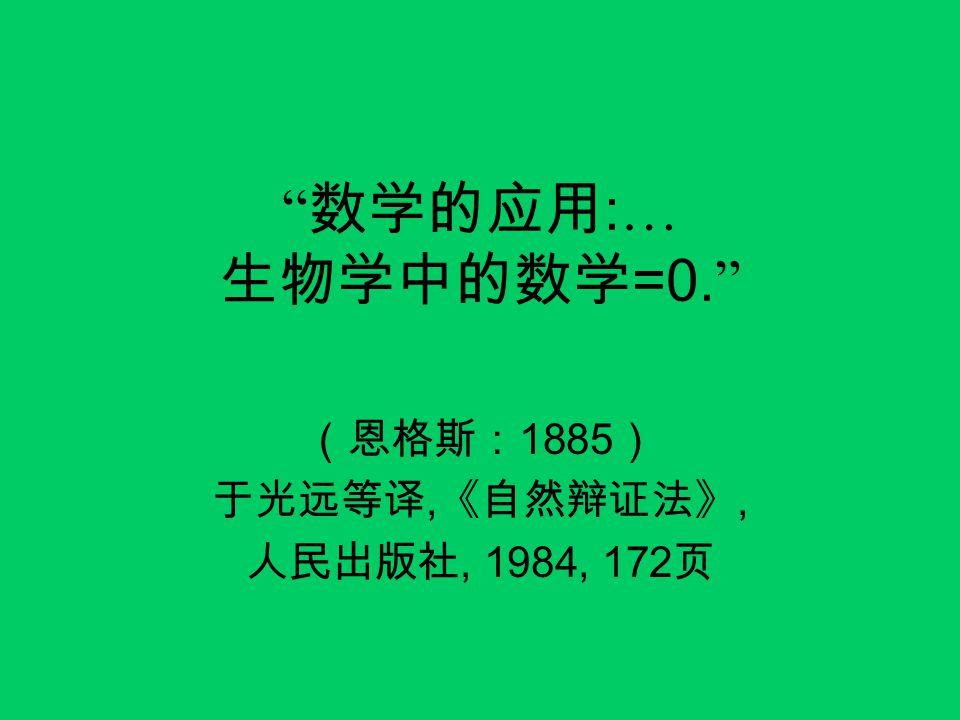 """"""" 数学的应用 : … 生物学中的数学 =0. """" (恩格斯: 1885 ) 于光远等译, 《自然辩证法》, 人民出版社, 1984, 172 页"""