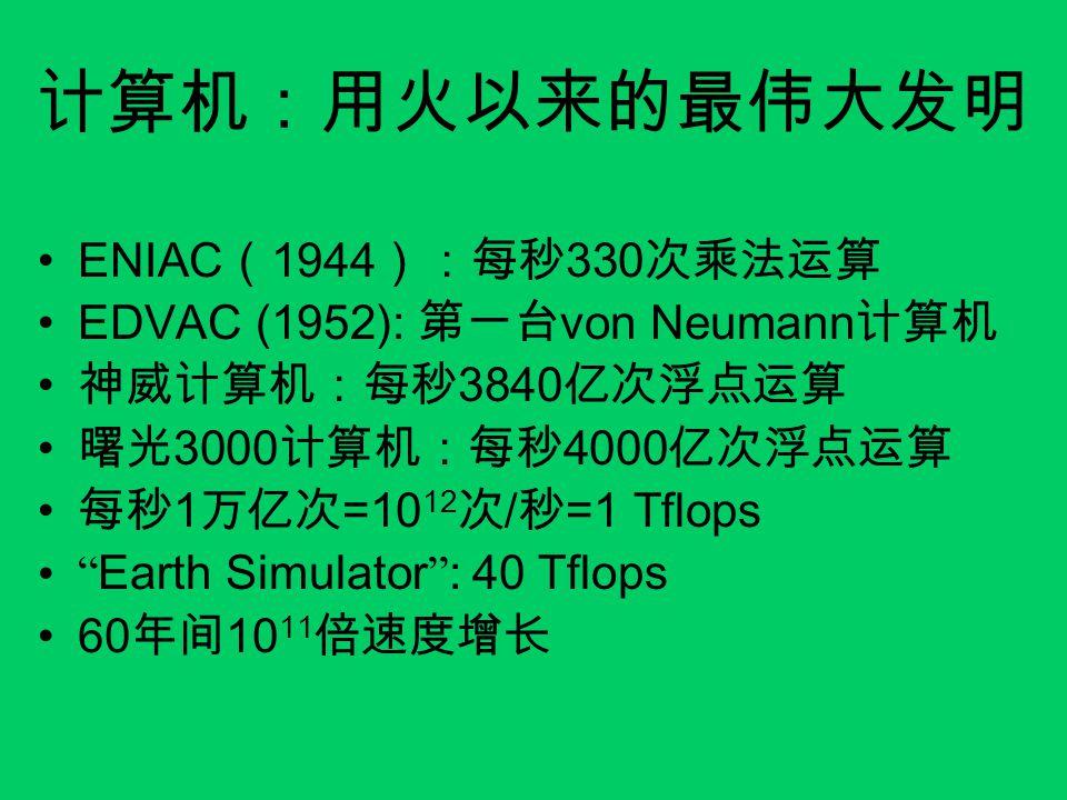 计算机:用火以来的最伟大发明 ENIAC ( 1944 ):每秒 330 次乘法运算 EDVAC (1952): 第一台 von Neumann 计算机 神威计算机:每秒 3840 亿次浮点运算 曙光 3000 计算机:每秒 4000 亿次浮点运算 每秒 1 万亿次 =10 12 次 / 秒 =1 Tflops Earth Simulator : 40 Tflops 60 年间 10 11 倍速度增长