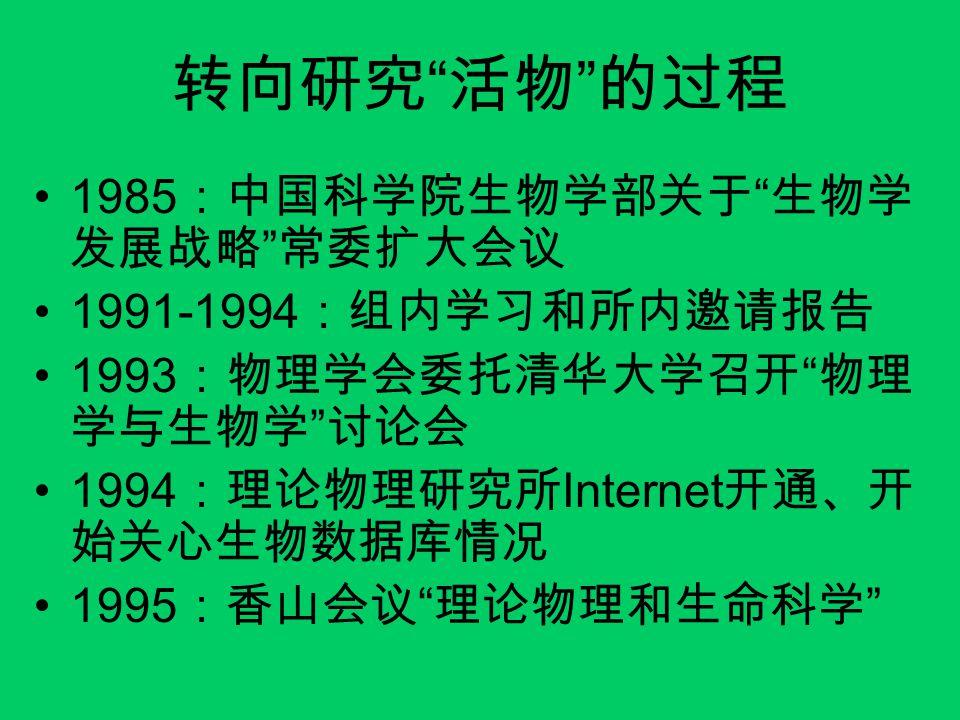 """转向研究 """" 活物 """" 的过程 1985 :中国科学院生物学部关于 """" 生物学 发展战略 """" 常委扩大会议 1991-1994 :组内学习和所内邀请报告 1993 :物理学会委托清华大学召开 """" 物理 学与生物学 """" 讨论会 1994 :理论物理研究所 Internet 开通、开 始关心生物数据库情"""